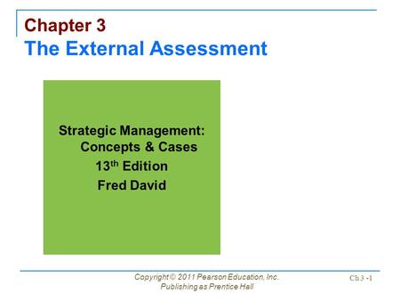Copyright © 2011 Pearson Education, Inc. Publishing as Prentice Hall Ch 3 -1 Chapter 3 The External Assessment Strategic Management: Concepts & Cases 13.