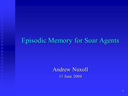 1 Episodic Memory for Soar Agents Andrew Nuxoll 11 June 2004.