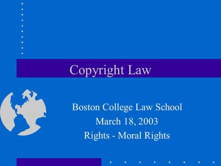 Copyright Law Boston College Law School March 18, 2003 Rights - Moral Rights.