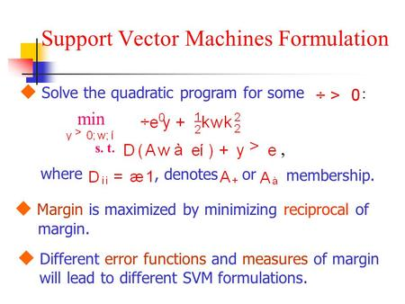 Support Vector Machines Formulation  Solve the quadratic program for some : min s. t.,, denotes where or membership.  Different error functions and measures.