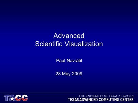 Advanced Scientific Visualization Paul Navrátil 28 May 2009.