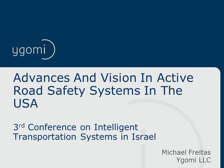 Advances And Vision In Active Road Safety Systems In The USA 3 rd Conference on Intelligent Transportation Systems in Israel Michael Freitas Ygomi LLC.