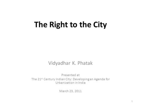 The Right to the City Vidyadhar K. Phatak Presented at The 21 st Century Indian City: Developing an Agenda for Urbanization in India March 23, 2011 1.