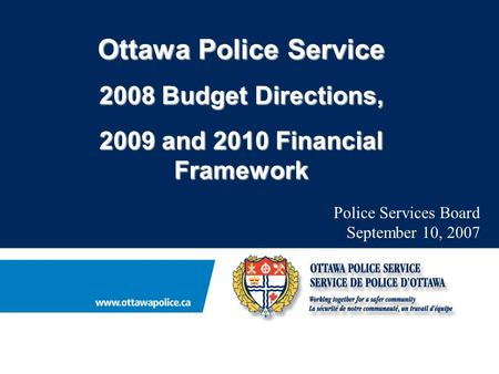 Ottawa Police Service 2008 Budget Directions, 2009 and 2010 Financial Framework Police Services Board September 10, 2007.