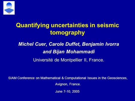 Michel Cuer, Carole Duffet, Benjamin Ivorra and Bijan Mohammadi Université de Montpellier II, France. Quantifying uncertainties in seismic tomography SIAM.