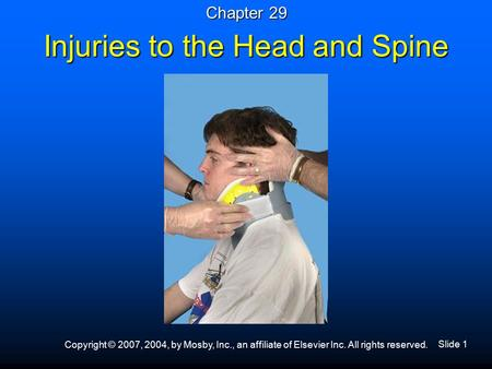 Slide 1 Copyright © 2007, 2004, by Mosby, Inc., an affiliate of Elsevier Inc. All rights reserved. Injuries to the Head and Spine Chapter 29.
