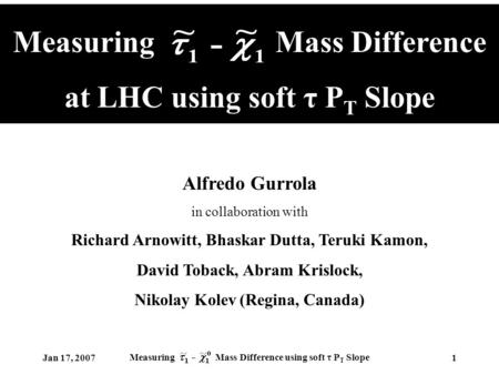 Jan 17, 2007 Measuring Mass Difference using soft τ P T Slope 1 Measuring Mass Difference at LHC using soft τ P T Slope Alfredo Gurrola in collaboration.
