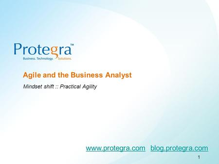 ©2008 Protegra Inc. All rights reserved. Agile and the Business Analyst Mindset shift :: Practical Agility 1 www.protegra.comwww.protegra.com blog.protegra.comblog.protegra.com.