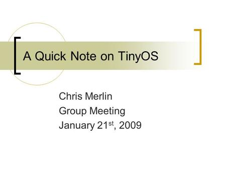 A Quick Note on TinyOS Chris Merlin Group Meeting January 21 st, 2009.