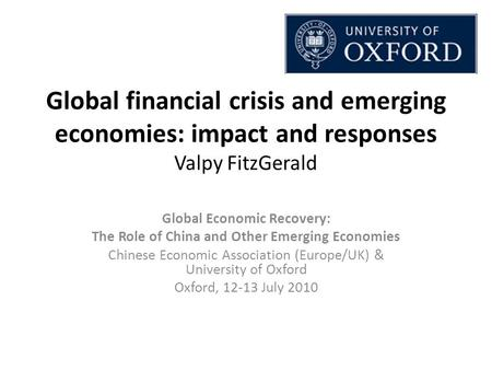 Global financial crisis and emerging economies: impact and responses Valpy FitzGerald Global Economic Recovery: The Role of China and Other Emerging Economies.