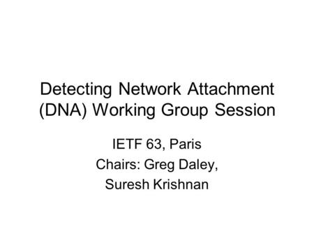 Detecting Network Attachment (DNA) Working Group Session IETF 63, Paris Chairs: Greg Daley, Suresh Krishnan.