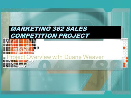 MARKETING 362 SALES COMPETITION PROJECT Project Overview with Duane Weaver.