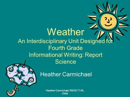 Weather An Interdisciplinary Unit Designed for Fourth Grade Informational Writing: Report Science Heather Carmichael Heather Carmichael, READ 7140, OWA.
