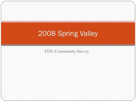 EDA Community Survey 2008 Spring Valley. Are you happy with the variety of shops & services in Spring Valley ? No 73 Yes 84.
