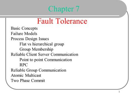 Chapter 7 Fault Tolerance Basic Concepts Failure Models Process Design Issues Flat vs hierarchical group Group Membership Reliable Client.