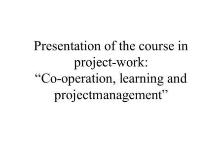"Presentation of the course in project-work: ""Co-operation, learning and projectmanagement"""