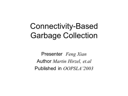 Connectivity-Based Garbage Collection Presenter Feng Xian Author Martin Hirzel, et.al Published in OOPSLA'2003.