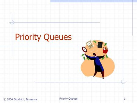© 2004 Goodrich, Tamassia Priority Queues1. © 2004 Goodrich, Tamassia Priority Queues2 Priority Queue ADT (§ 7.1.3) A priority queue stores a collection.
