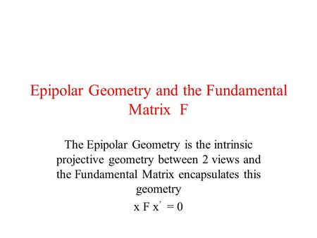 Epipolar Geometry and the Fundamental Matrix F The Epipolar Geometry is the intrinsic projective geometry between 2 views and the Fundamental Matrix encapsulates.