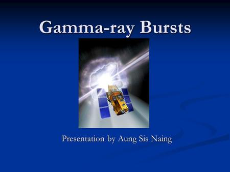 Gamma-ray Bursts Presentation by Aung Sis Naing. A little bit about gamma-rays.