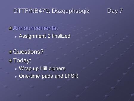 Announcements: Assignment 2 finalized Assignment 2 finalizedQuestions?Today: Wrap up Hill ciphers Wrap up Hill ciphers One-time pads and LFSR One-time.