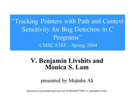 """Tracking Pointers with Path and Context Sensitivity for Bug Detection in C Programs"" CMSC 838Z – Spring 2004 V. Benjamin Livshits and Monica S. Lam presented."