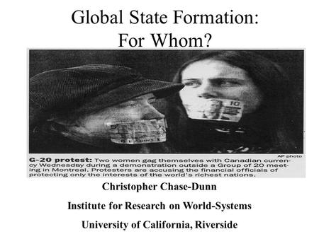 Global State Formation: For Whom? Christopher Chase-Dunn Institute for Research on World-Systems University of California, Riverside.