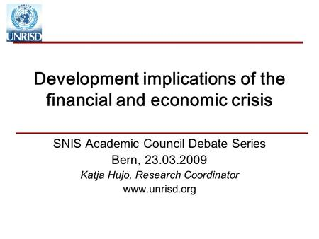 Development implications of the financial and economic crisis SNIS Academic Council Debate Series Bern, 23.03.2009 Katja Hujo, Research Coordinator www.unrisd.org.