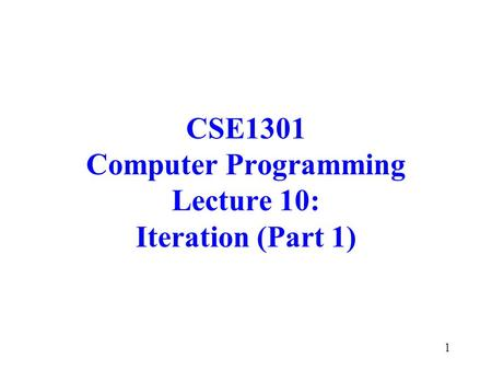 1 CSE1301 Computer Programming Lecture 10: Iteration (Part 1)