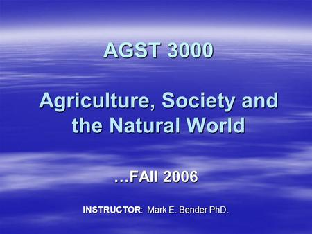AGST 3000 Agriculture, Society and the Natural World …FAll 2006 INSTRUCTOR: Mark E. Bender PhD.