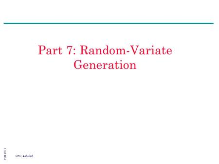 Fall 2011 CSC 446/546 Part 7: Random-Variate Generation.