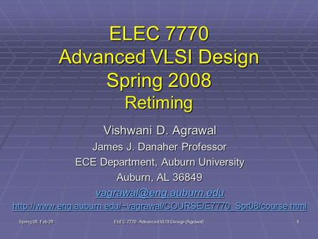 Spring 08, Feb 28 ELEC 7770: Advanced VLSI Design (Agrawal) 1 ELEC 7770 Advanced VLSI Design Spring 2008 Retiming Vishwani D. Agrawal James J. Danaher.