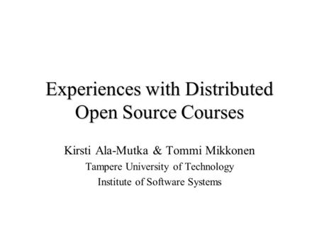 Experiences with Distributed Open Source Courses Kirsti Ala-Mutka & Tommi Mikkonen Tampere University of Technology Institute of Software Systems.