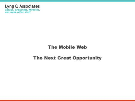 The Mobile Web The Next Great Opportunity. Why It's So Huge Mobile web usage has grown 100%+ for each of the past 5 years - faster than any previous rate.