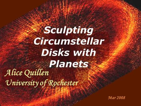 Sculpting Circumstellar Disks with Planets Mar 2008 Alice Quillen University of Rochester.
