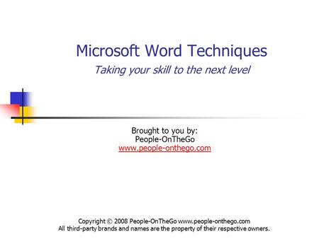 Microsoft Word Techniques Taking your skill to the next level Brought to you by: People-OnTheGo www.people-onthego.com www.people-onthego.com Copyright.