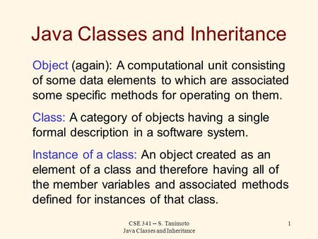 CSE 341 -- S. Tanimoto Java Classes and Inheritance 1 Java Classes and Inheritance Object (again): A computational unit consisting of some data elements.
