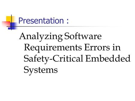Presentation : Analyzing Software Requirements Errors in Safety-Critical Embedded Systems.