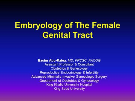 Embryology of The Female Genital Tract Basim Abu-Rafea, MD, FRCSC, FACOG Assistant Professor & Consultant Obstetrics & Gynecology Reproductive Endocrinology.