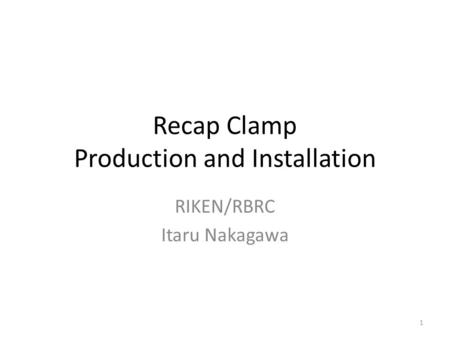 Recap Clamp Production and Installation RIKEN/RBRC Itaru Nakagawa 1.
