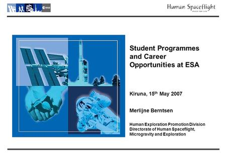 Student Programmes and Career Opportunities at ESA Kiruna, 15 th May 2007 Merlijne Berntsen Human Exploration Promotion Division Directorate of Human Spaceflight,