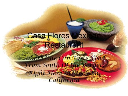 Casa Flores Mexican Restaurant Where One Can Taste Food From South Of the Border: Right Here In Stockton, California.