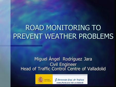 ROAD MONITORING TO PREVENT WEATHER PROBLEMS Miguel Ángel Rodríguez Jara Civil Engineer Head of Traffic Control Centre of Valladolid.