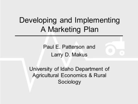 Developing and Implementing A Marketing Plan Paul E. Patterson and Larry D. Makus University of Idaho Department of Agricultural Economics & Rural Sociology.