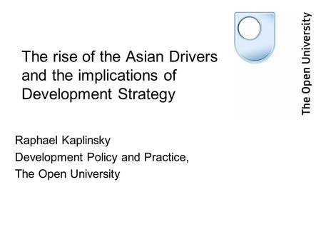 The rise of the Asian Drivers and the implications of Development Strategy Raphael Kaplinsky Development Policy and Practice, The Open University.