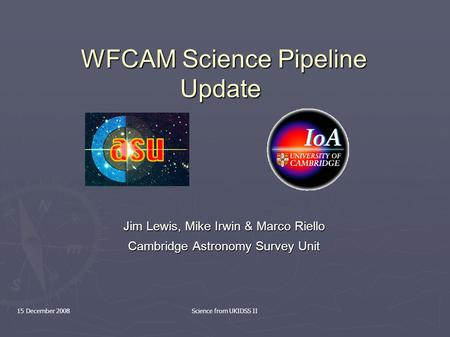 15 December 2008Science from UKIDSS II WFCAM Science Pipeline Update WFCAM Science Pipeline Update Jim Lewis, Mike Irwin & Marco Riello Cambridge Astronomy.