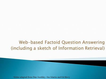 Web-based Factoid Question Answering (including a sketch of Information Retrieval) Slides adapted from Dan Jurafsky, Jim Martin and Ed Hovy.