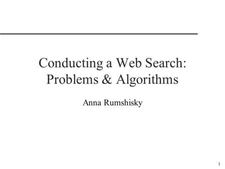 1 Conducting a Web Search: Problems & Algorithms Anna Rumshisky.