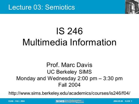 2004.09.08 - SLIDE 1IS246 - FALL 2004 Lecture 03: Semiotics IS 246 Multimedia Information Prof. Marc Davis UC Berkeley SIMS Monday and Wednesday 2:00 pm.