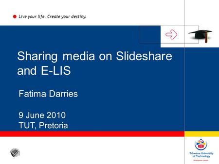 Sharing media on Slideshare and E-LIS Fatima Darries 9 June 2010 TUT, Pretoria Live your life. Create your destiny.
